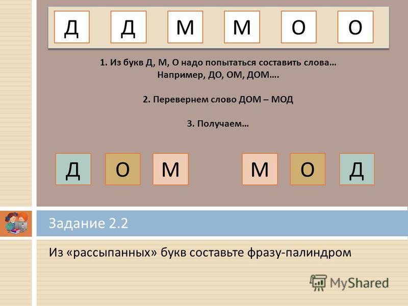 Из « рассыпанных » букв составьте фразу - палиндром Задание 2.2 ДММО 1. Из букв Д, М, О надо попытаться составить слова… Например, ДО, ОМ, ДОМ…. 2. Перевернем слово ДОМ – МОД 3. Получаем… ДО ОММОДД