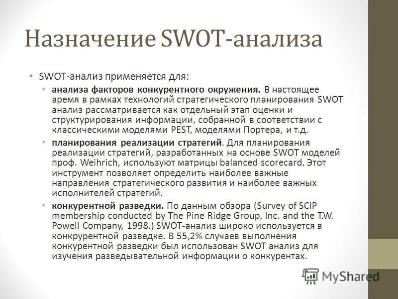 Назначение SWOT-анализа SWOT-анализ применяется для: анализа факторов конкурентного окружения. В настоящее время в рамках технологий стратегического планирования SWOT анализ рассматривается как отдельный этап оценки и структурирования информации, соб
