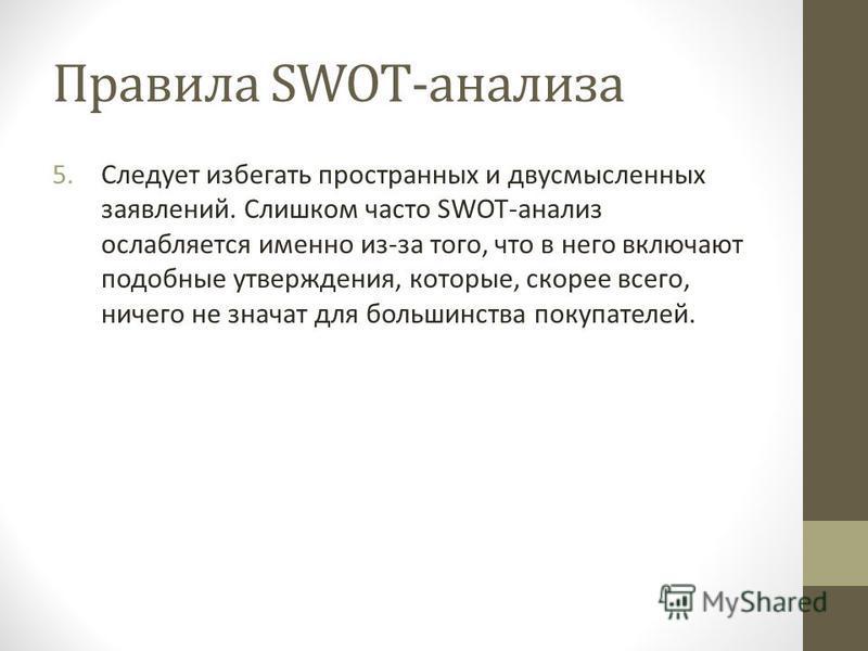 Правила SWOT-анализа 5. Следует избегать пространных и двусмысленных заявлений. Слишком часто SWOT-анализ ослабляется именно из-за того, что в него включают подобные утверждения, которые, скорее всего, ничего не значат для большинства покупателей.