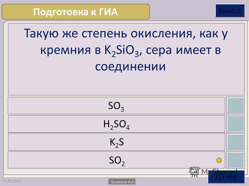 11.08.2015 Такую же степень окисления, как у кремния в K 2 SiO 3, сера имеет в соединении SO 3 H 2 SO 4 K2SK2S SO 2 Подготовка к ГИА