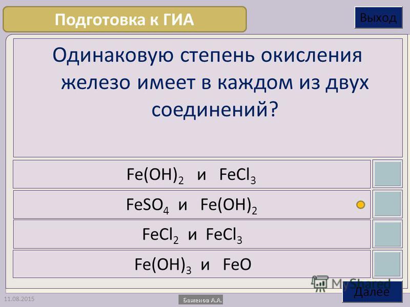 11.08.2015 Одинаковую степень окисления железо имеет в каждом из двух соединений? Fe(OH) 2 и FeCl 3 FeSO 4 и Fe(OH) 2 FeCl 2 и FeCl 3 Fe(OH) 3 и FeO Подготовка к ГИА