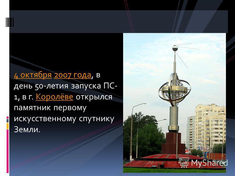 4 октября 2007 года, в день 50-летия запуска ПС- 1, в г. Королёве открылся памятник первому искусственному спутнику Земли.