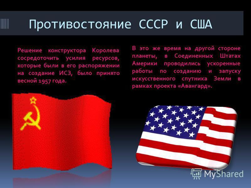 Противостояние СССР и США Решение конструктора Королева сосредоточить усилия ресурсов, которые были в его распоряжении на создание ИСЗ, было принято весной 1957 года. В это же время на другой стороне планеты, в Соединенных Штатах Америки проводились