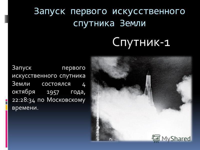 Запуск первого искусственного спутника Земли Запуск первого искусственного спутника Земли состоялся 4 октября 1957 года, 22:28:34 по Московскому времени. Спутник-1