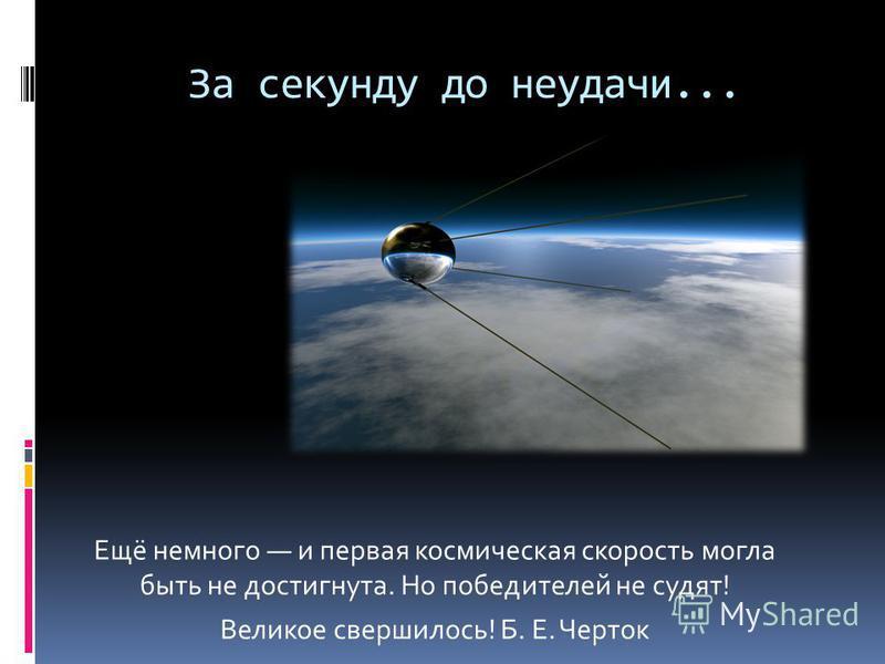 За секунду до неудачи... Ещё немного и первая космическая скорость могла быть не достигнута. Но победителей не судят! Великое свершилось! Б. Е. Черток