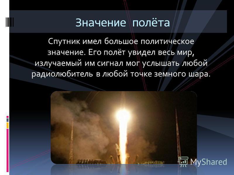 Спутник имел большое политическое значение. Его полёт увидел весь мир, излучаемый им сигнал мог услышать любой радиолюбитель в любой точке земного шара. Значение полёта