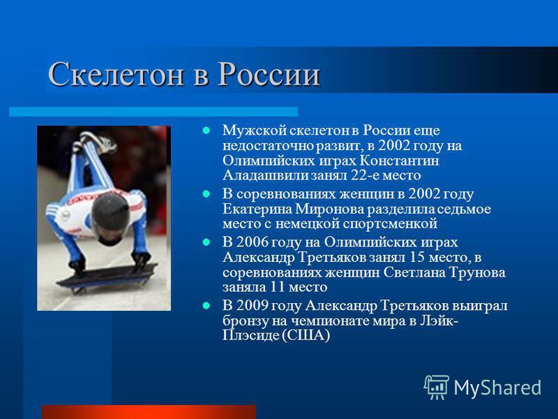 Скелетон в России Мужской скелетон в России еще недостаточно развит, в 2002 году на Олимпийских играх Константин Аладашвили занял 22-е место В соревнованиях женщин в 2002 году Екатерина Миронова разделила седьмое место с немецкой спортсменкой В 2006