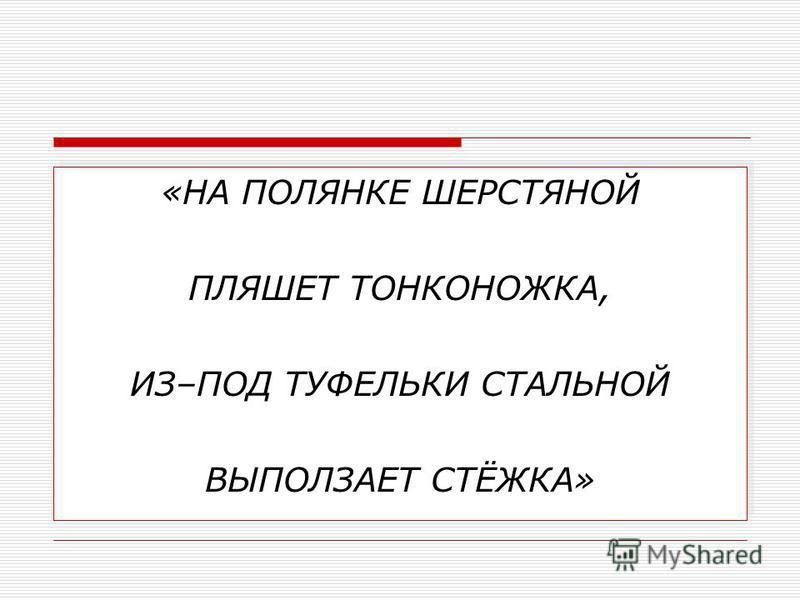 «НА ПОЛЯНКЕ ШЕРСТЯНОЙ ПЛЯШЕТ ТОНКОНОЖКА, ИЗ–ПОД ТУФЕЛЬКИ СТАЛЬНОЙ ВЫПОЛЗАЕТ СТЁЖКА» «НА ПОЛЯНКЕ ШЕРСТЯНОЙ ПЛЯШЕТ ТОНКОНОЖКА, ИЗ–ПОД ТУФЕЛЬКИ СТАЛЬНОЙ ВЫПОЛЗАЕТ СТЁЖКА»