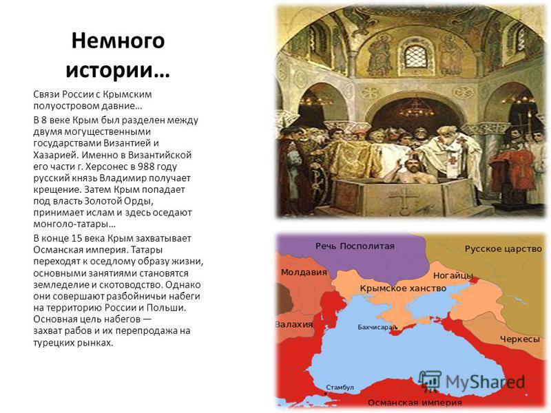 Немного истории… Связи России с Крымским полуостровом давние… В 8 веке Крым был разделен между двумя могущественными государствами Византией и Хазарией. Именно в Византийской его части г. Херсонес в 988 году русский князь Владимир получает крещение.