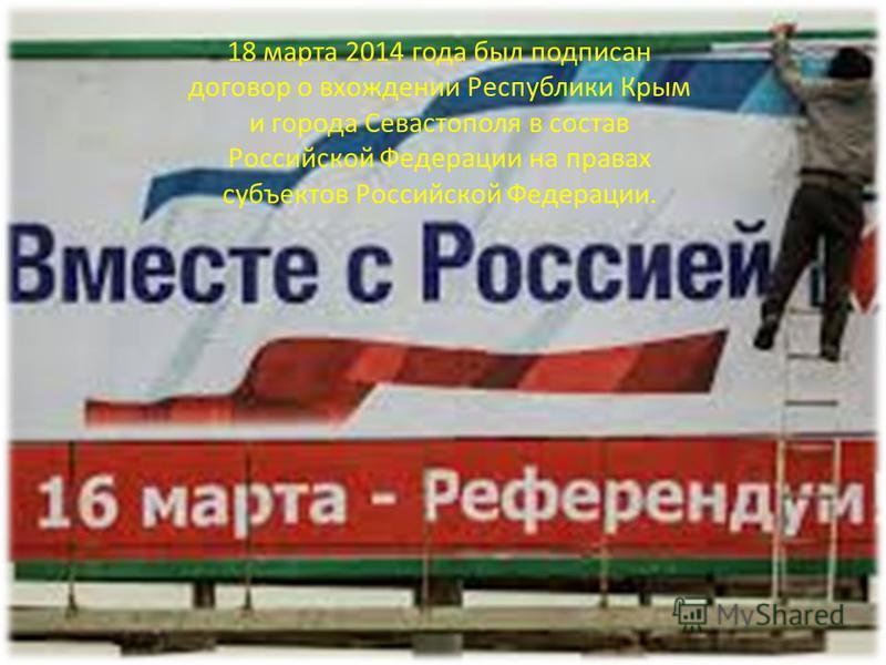 18 марта 2014 года был подписан договор о вхождении Республики Крым и города Севастополя в состав Российской Федерации на правах субъектов Российской Федерации.