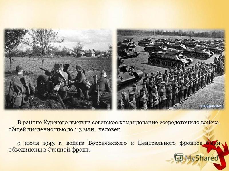 В районе Курского выступа советское командование сосредоточило войска, общей численностью до 1,3 млн. человек. 9 июля 1943 г. войска Воронежского и Центрального фронтов были объединены в Степной фронт.