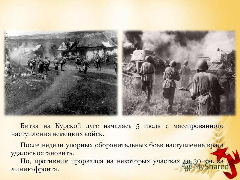 Битва на Курской дуге началась 5 июля с массированного наступления немецких войск. После недели упорных оборонительных боев наступление врага удалось остановить. Но, противник прорвался на некоторых участках до 30 км. за линию фронта.