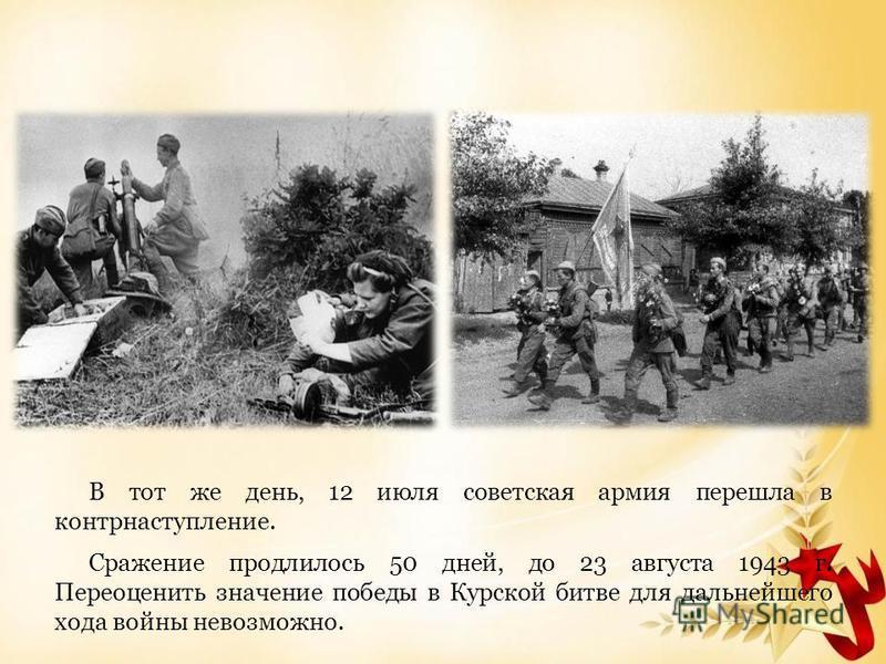 В тот же день, 12 июля советская армия перешла в контрнаступление. Сражение продлилось 50 дней, до 23 августа 1943 г. Переоценить значение победы в Курской битве для дальнейшего хода войны невозможно.