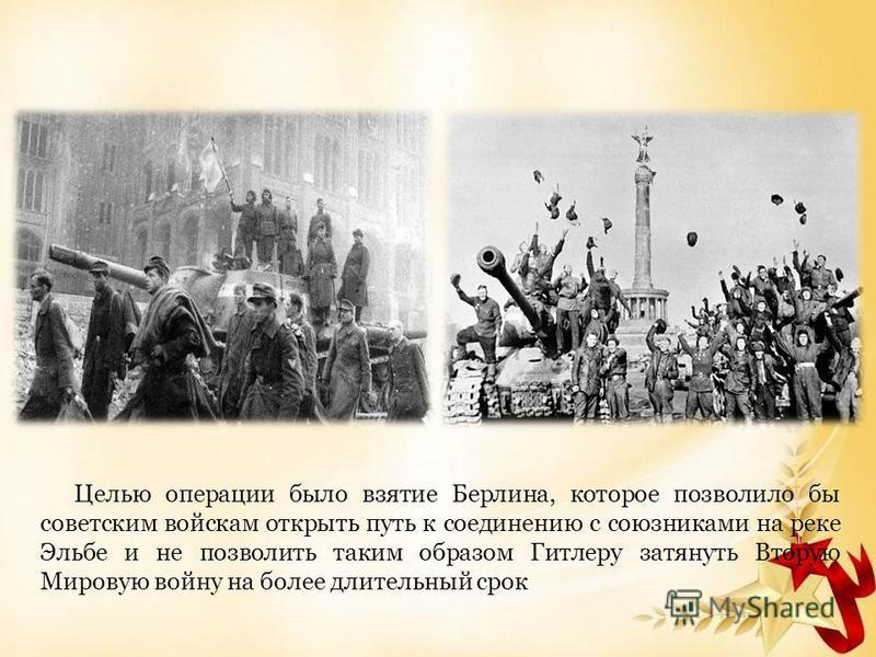 Целью операции было взятие Берлина, которое позволило бы советским войскам открыть путь к соединению с союзниками на реке Эльбе и не позволить таким образом Гитлеру затянуть Вторую Мировую войну на более длительный срок