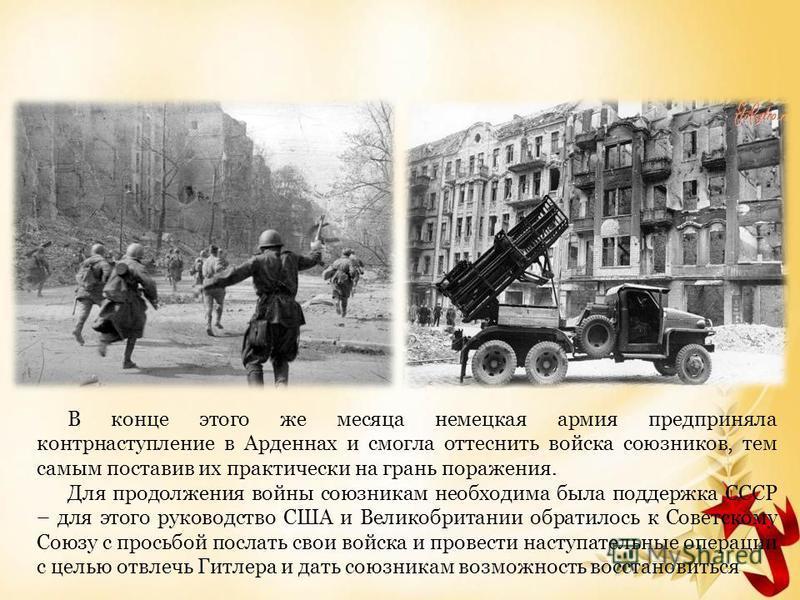 В конце этого же месяца немецкая армия предприняла контрнаступление в Арденнах и смогла оттеснить войска союзников, тем самым поставив их практически на грань поражения. Для продолжения войны союзникам необходима была поддержка СССР – для этого руков