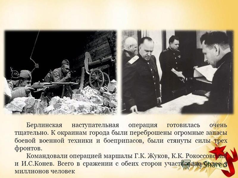 Берлинская наступательная операция готовилась очень тщательно. К окраинам города были переброшены огромные запасы боевой военной техники и боеприпасов, были стянуты силы трех фронтов. Командовали операцией маршалы Г.К. Жуков, К.К. Рокоссовский и И.С.