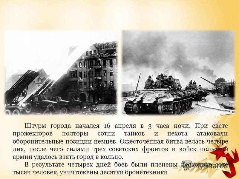 Штурм города начался 16 апреля в 3 часа ночи. При свете прожекторов полторы сотни танков и пехота атаковали оборонительные позиции немцев. Ожесточённая битва велась четыре дня, после чего силами трех советских фронтов и войск польской армии удалось в