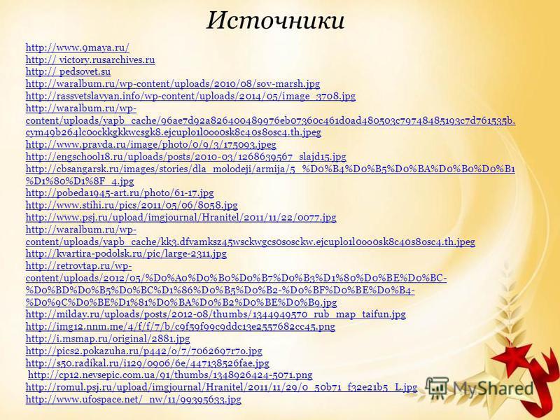 Источники http://www.9maya.ru/ http:// http:// victory.rusarchives.ru http:// http:// pedsovet.su http://waralbum.ru/wp-content/uploads/2010/08/sov-marsh.jpg http://rassvetslavyan.info/wp-content/uploads/2014/05/image_3708. jpg http://waralbum.ru/wp-
