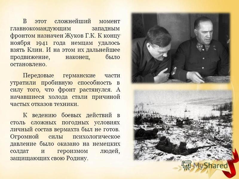 В этот сложнейший момент главнокомандующим западным фронтом назначен Жуков Г.К. К концу ноября 1941 года немцам удалось взять Клин. И на этом их дальнейшее продвижение, наконец, было остановлено. Передовые германские части утратили пробивную способно