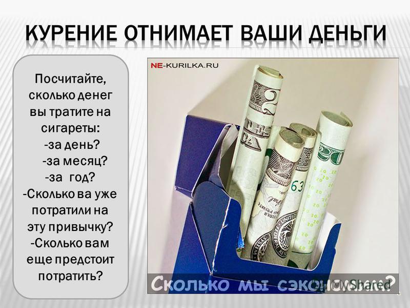 Посчитайте, сколько денег вы тратите на сигареты: -за день? -за месяц? -за год? -Сколько ва уже потратили на эту привычку? -Сколько вам еще предстоит потратить?