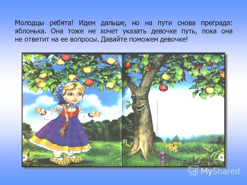 Молодцы ребята! Идем дальше, но на пути снова преграда: яблонька. Она тоже не хочет указать девочке путь, пока она не ответит на ее вопросы. Давайте поможем девочке!