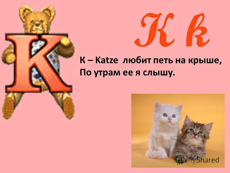 K k К – Katze любит петь на крыше, По утрам ее я слышу.