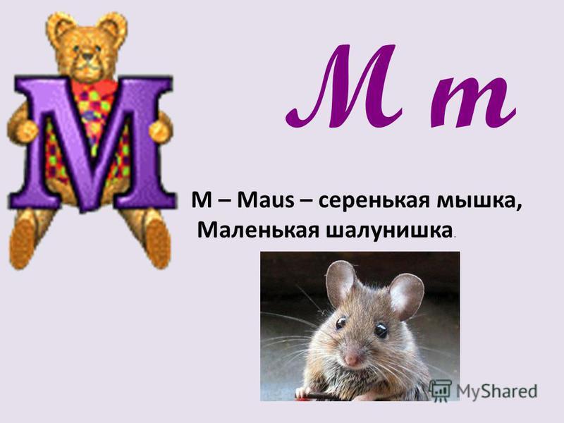 M m М – Maus – серенькая мышка, Маленькая шалунишка.