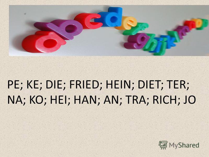 PE; KE; DIE; FRIED; HEIN; DIET; TER; NA; KO; HEI; HAN; AN; TRA; RICH; JO