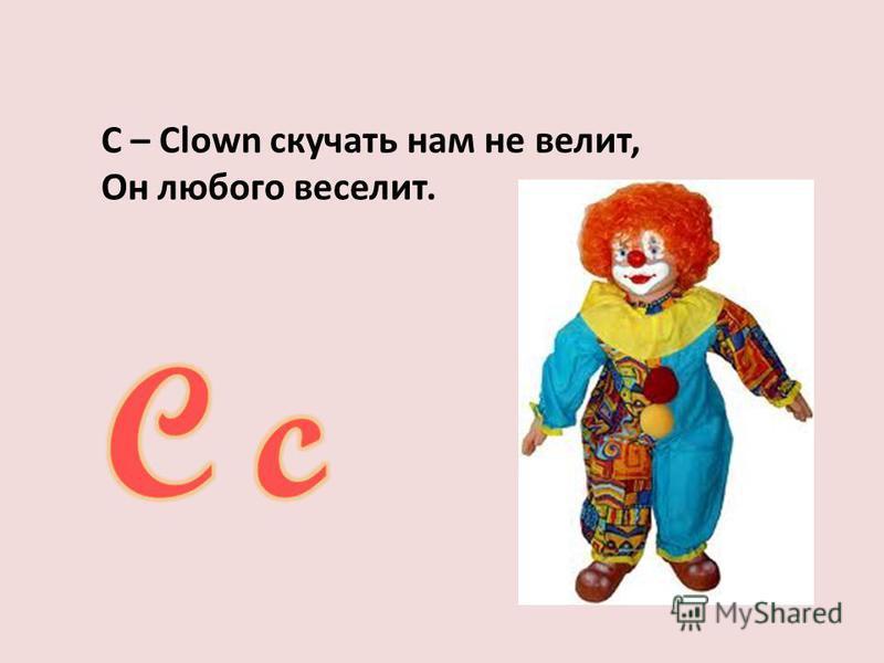 С – Clown скучать нам не велит, Он любого веселит.