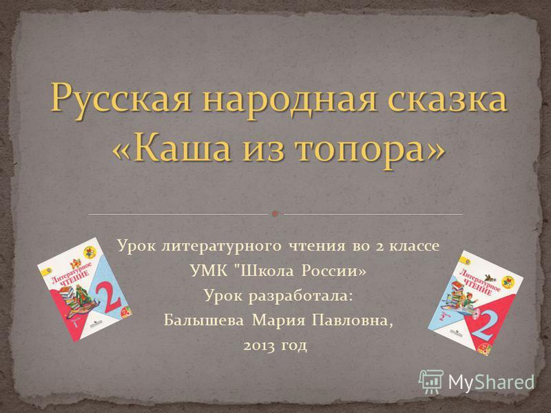 Урок литературного чтения во 2 классе УМК Школа России» Урок разработала: Балышева Мария Павловна, 2013 год