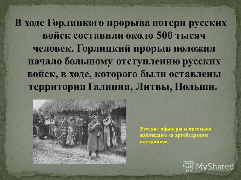 В ходе Горлицкого прорыва потери русских войск составили около 500 тысяч человек. Горлицкий прорыв положил начало большому отступлению русских войск, в ходе, которого были оставлены территории Галиции, Литвы, Польши. Русские офицеры и крестьяне наблю
