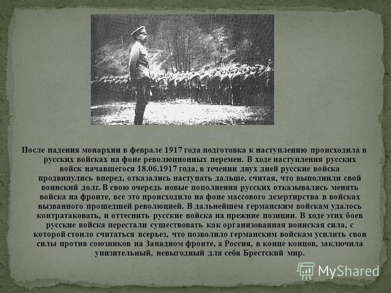 После падения монархии в феврале 1917 года подготовка к наступлению происходила в русских войсках на фоне революционных перемен. В ходе наступления русских войск начавшегося 18.06.1917 года, в течении двух дней русские войска продвинулись вперед, отк