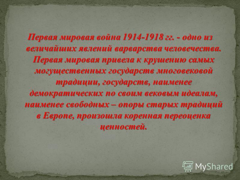 Первая мировая война 1914-1918 гг. - одно из величайших явлений варварства человечества. Первая мировая привела к крушению самых могущественных государств многовековой традиции, государств, наименее демократических по своим вековым идеалам, наименее