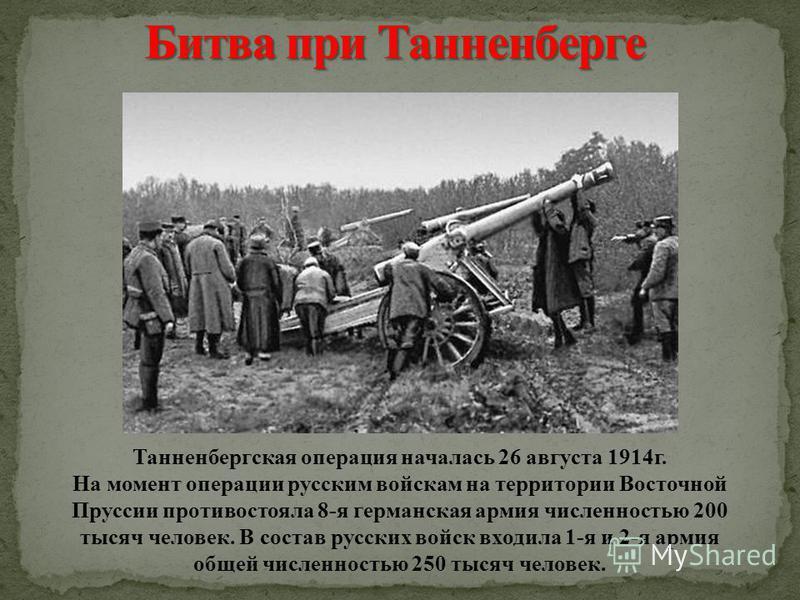 Танненбергская операция началась 26 августа 1914 г. На момент операции русским войскам на территории Восточной Пруссии противостояла 8-я германская армия численностью 200 тысяч человек. В состав русских войск входила 1-я и 2-я армия общей численность