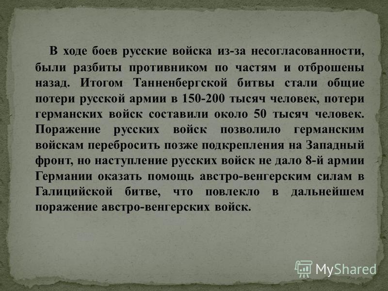 В ходе боев русские войска из-за несогласованности, были разбиты противником по частям и отброшены назад. Итогом Танненбергской битвы стали общие потери русской армии в 150-200 тысяч человек, потери германских войск составили около 50 тысяч человек.