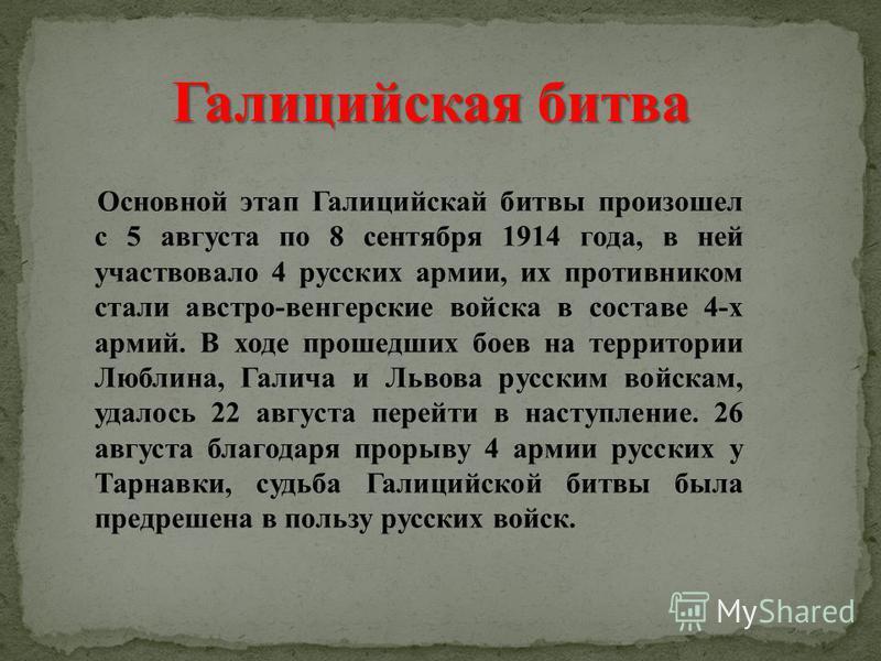 Основной этап Галицийскай битвы произошел с 5 августа по 8 сентября 1914 года, в ней участвовало 4 русских армии, их противником стали австро-венгерские войска в составе 4-х армий. В ходе прошедших боев на территории Люблина, Галича и Львова русским