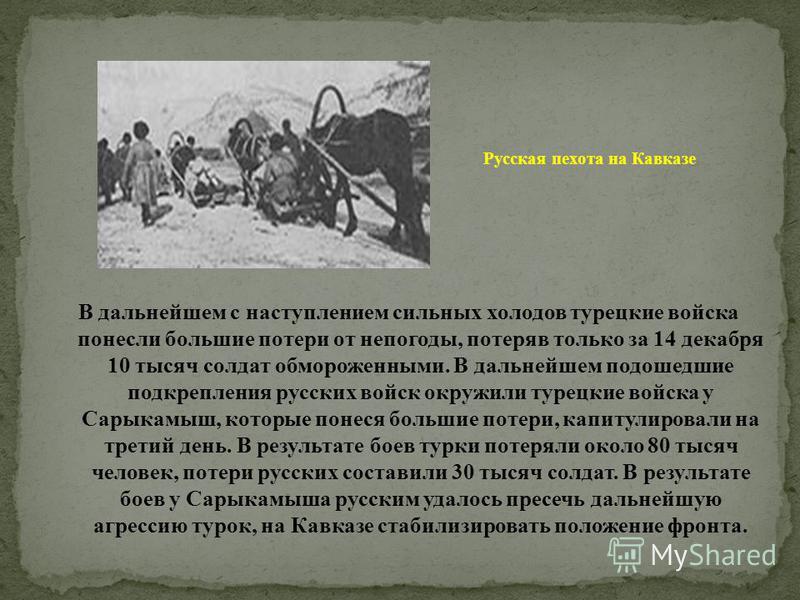 В дальнейшем с наступлением сильных холодов турецкие войска понесли большие потери от непогоды, потеряв только за 14 декабря 10 тысяч солдат обмороженными. В дальнейшем подошедшие подкрепления русских войск окружили турецкие войска у Сарыкамыш, котор