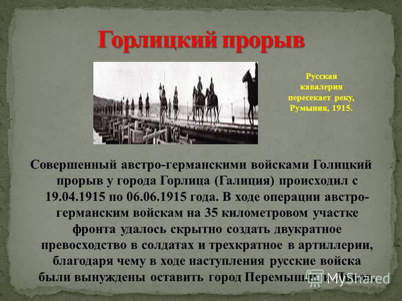 Совершенный австро-германскими войсками Голицкий прорыв у города Горлица (Галиция) происходил с 19.04.1915 по 06.06.1915 года. В ходе операции австро- германским войскам на 35 километровом участке фронта удалось скрытно создать двукратное превосходст