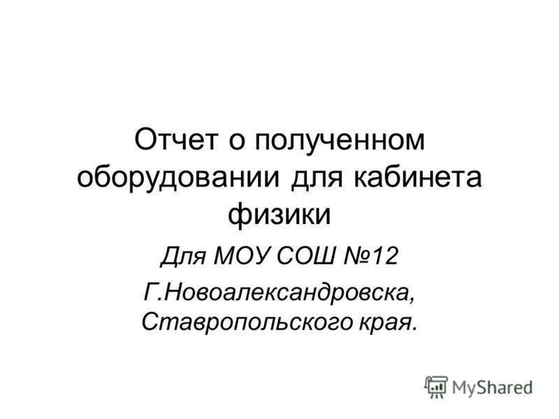 Отчет о полученном оборудовании для кабинета физики Для МОУ СОШ 12 Г.Новоалександровска, Ставропольского края.