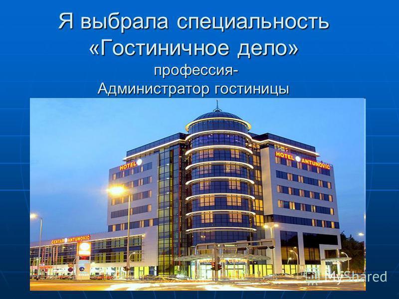 Я выбрала специальность «Гостиничное дело» профессия- Администратор гостиницы