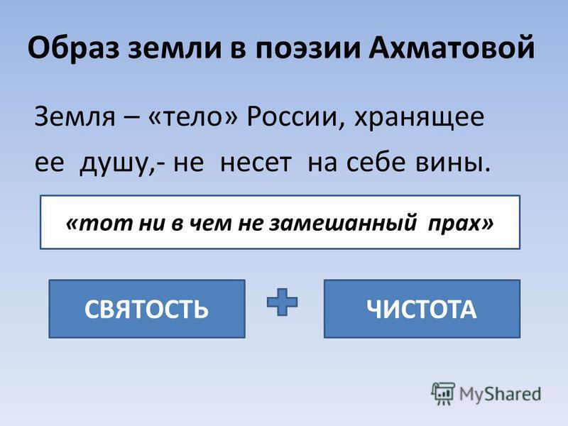 Образ земли в поэзии Ахматовой Земля – «тело» России, хранящее ее душу,- не несет на себе вины. СВЯТОСТЬЧИСТОТА «тот ни в чем не замешанный прах»