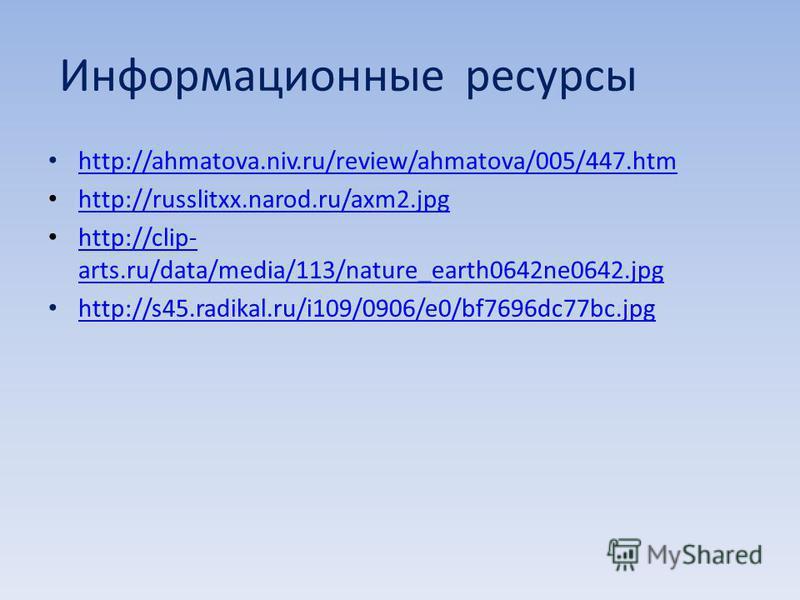 Информационные ресурсы http://ahmatova.niv.ru/review/ahmatova/005/447. htm http://ahmatova.niv.ru/review/ahmatova/005/447. htm http://russlitxx.narod.ru/axm2. jpg http://clip- arts.ru/data/media/113/nature_earth0642ne0642. jpg http://clip- arts.ru/da
