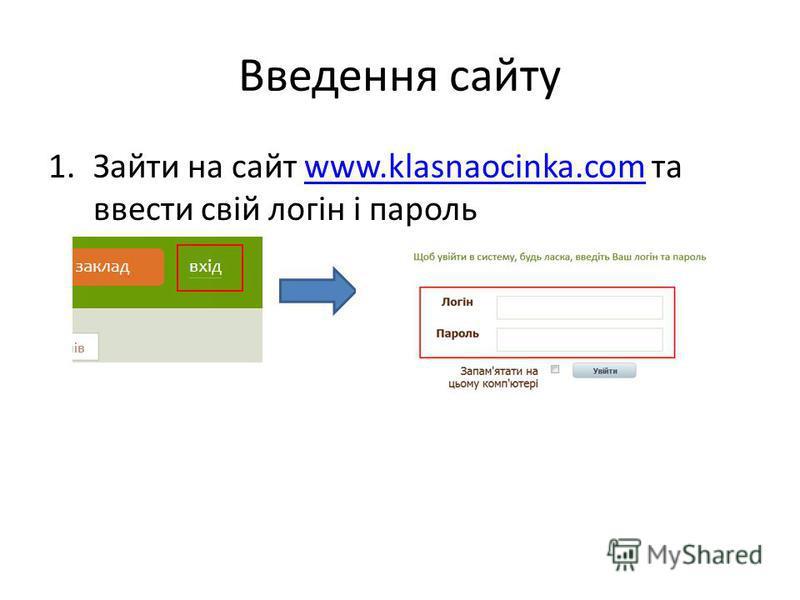 Введення сайту 1.Зайти на сайт www.klasnaocinka.com та ввести свій логін і парольwww.klasnaocinka.com