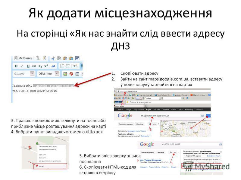 Як додати місцезнаходження На сторінці «Як нас знайти слід ввести адресу ДНЗ 1.Скопіювати адресу 2.Зайти на сайт maps.google.com.ua, вставити адресу у поле пошуку та знайти її на картах 3. Правою кнопкою миші клікнути на точне або приблизне місце роз