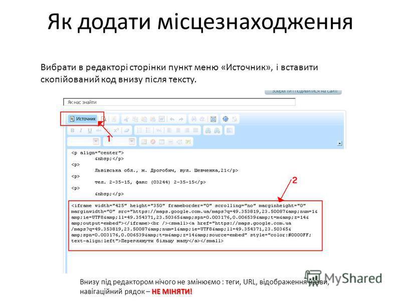Як додати місцезнаходження Вибрати в редакторі сторінки пункт меню «Источник», і вставити скопійований код внизу після тексту. НЕ МІНЯТИ! Внизу під редактором нічого не змінюємо : теги, URL, відображення назви, навігаційний рядок – НЕ МІНЯТИ!