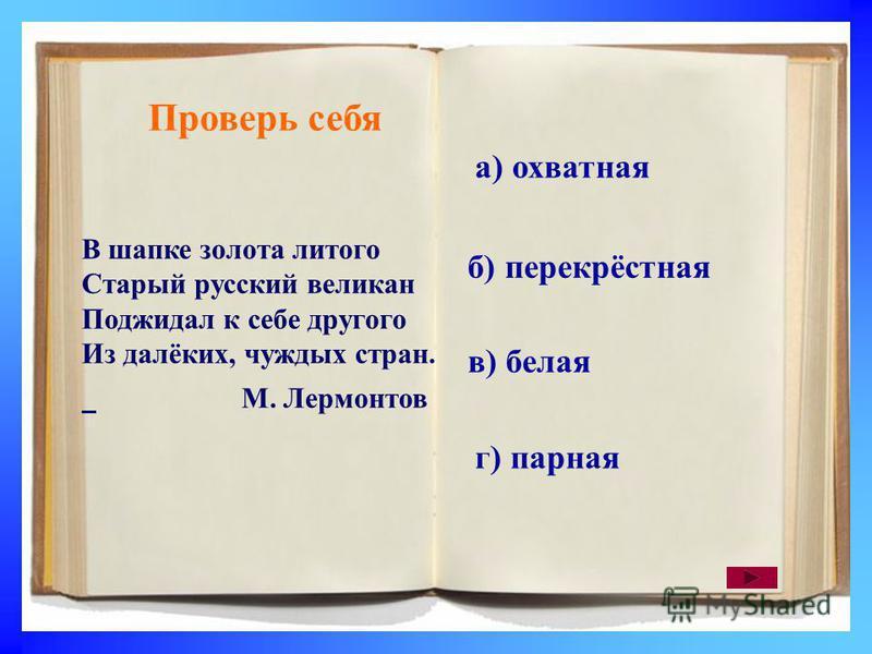 Проверь себя В шапке золота литого Старый русский великан Поджидал к себе другого Из далёких, чуждых стран. М. Лермонтов а) охватная б) перекрёстная в) белая г) парная