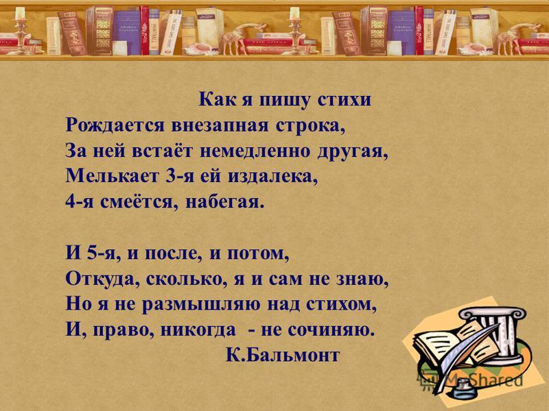 Как я пишу стихи Рождается внезапная строка, За ней встаёт немедленно другая, Мелькает 3-я ей издалека, 4-я смеётся, набегая. И 5-я, и после, и потом, Откуда, сколько, я и сам не знаю, Но я не размышляю над стихом, И, право, никогда - не сочиняю. К.Б