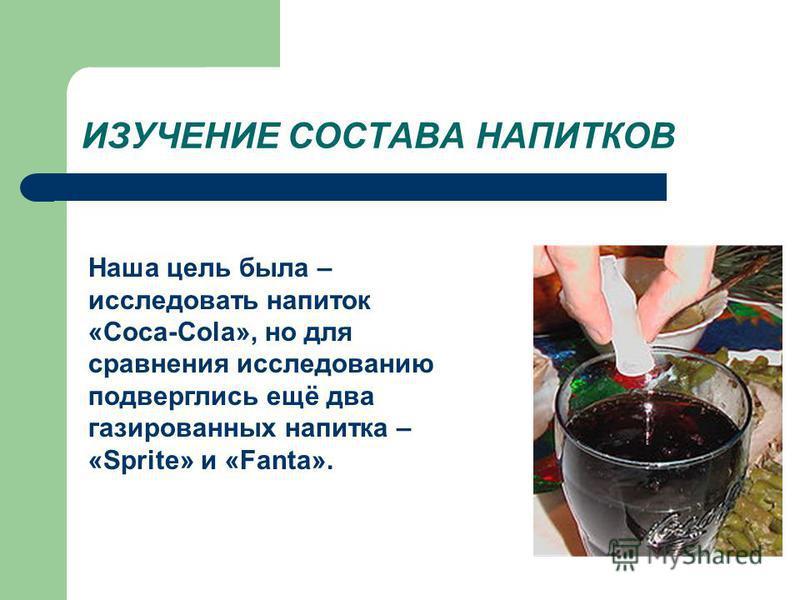 ИЗУЧЕНИЕ СОСТАВА НАПИТКОВ Наша цель была – исследовать напиток «Coca-Cola», но для сравнения исследованию подверглись ещё два газированных напитка – «Sprite» и «Fantа».