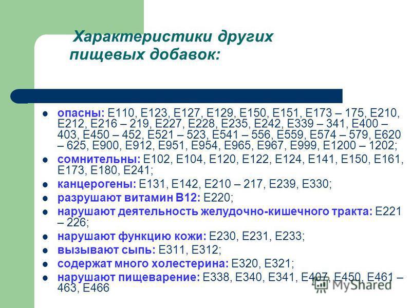 Характеристики других пищевых добавок: опасны: E110, E123, E127, E129, E150, E151, E173 – 175, E210, E212, E216 – 219, E227, E228, E235, E242, E339 – 341, E400 – 403, E450 – 452, E521 – 523, E541 – 556, E559, E574 – 579, E620 – 625, E900, E912, E951,