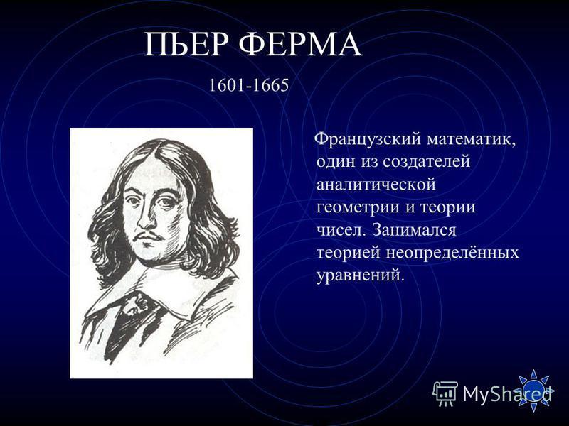 ПЬЕР ФЕРМА Французский математик, один из создателей аналитической геометрии и теории чисел. Занимался теорией неопределённых уравнений. 1601-1665